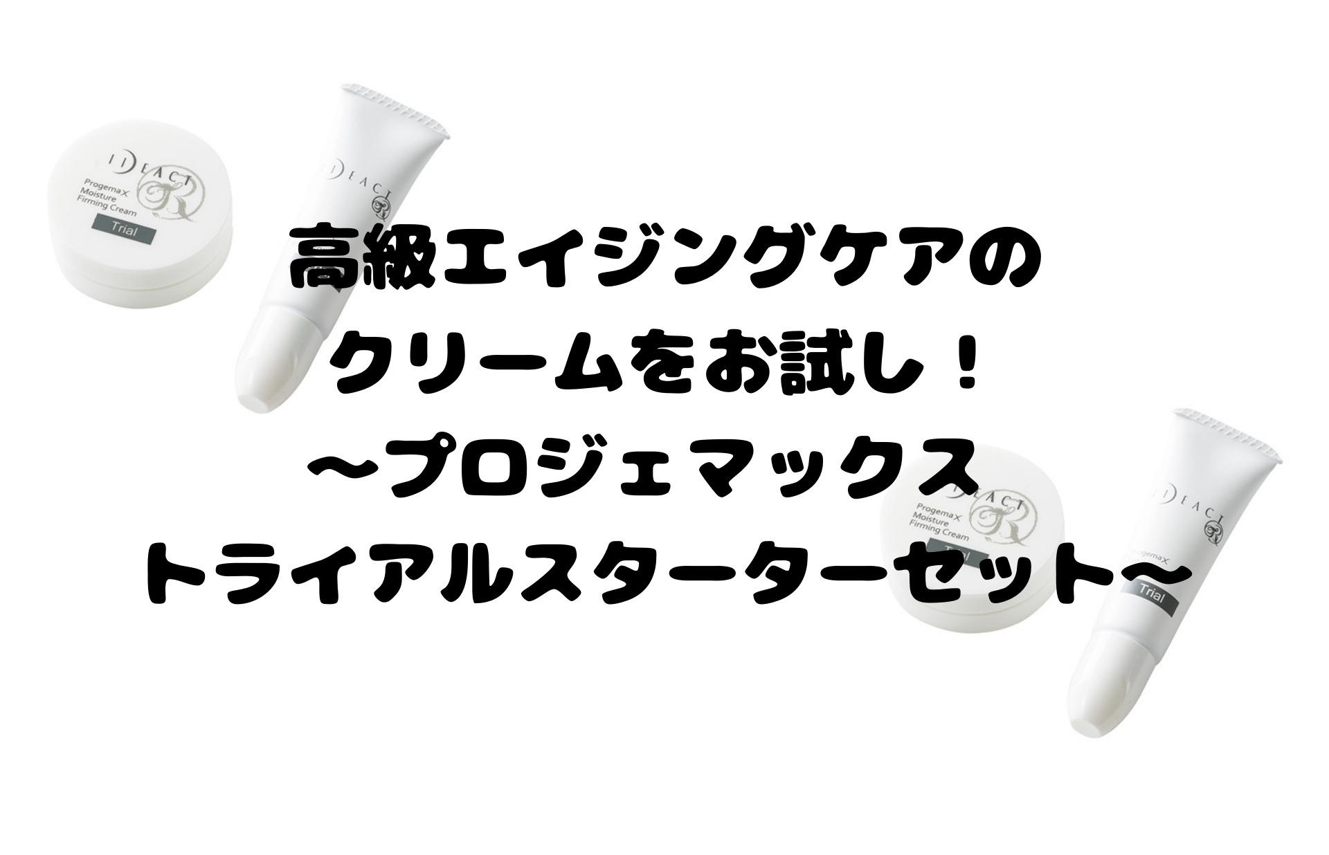高級エイジングケアのクリームをお試し!~プロジェマックス トライアルスターターセット~